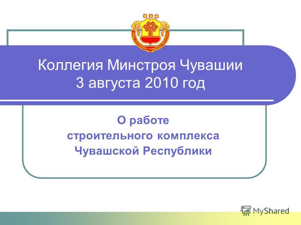 Коллегия Минстроя Чувашии 3 августа 2010 год О работе строительного комплекса Чувашской Республики