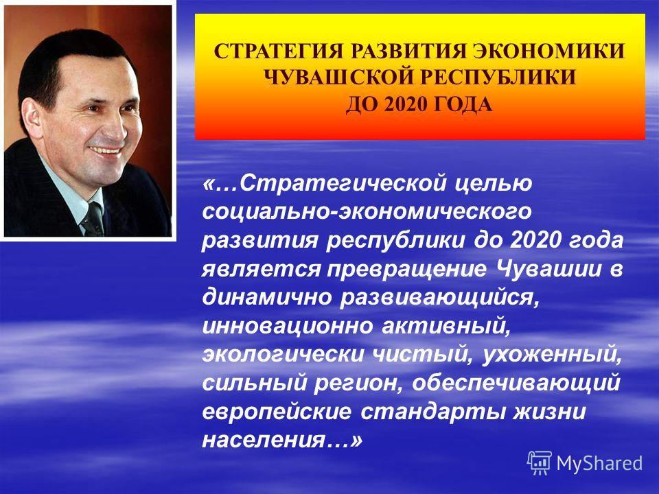 «…Стратегической целью социально-экономического развития республики до 2020 года является превращение Чувашии в динамично развивающийся, инновационно активный, экологически чистый, ухоженный, сильный регион, обеспечивающий европейские стандарты жизни