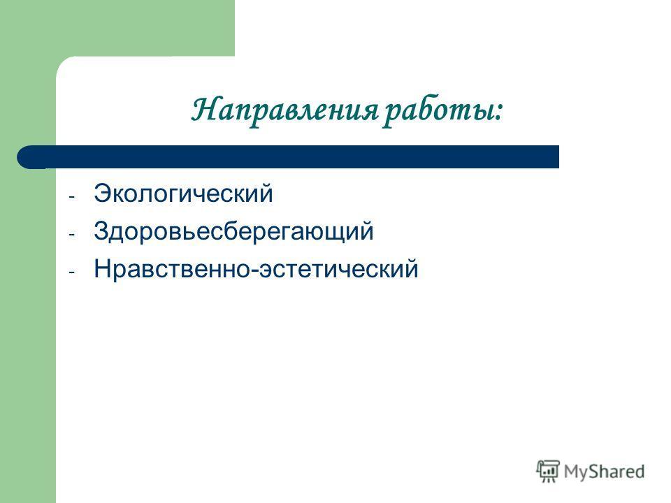 Направления работы: - Экологический - Здоровьесберегающий - Нравственно-эстетический