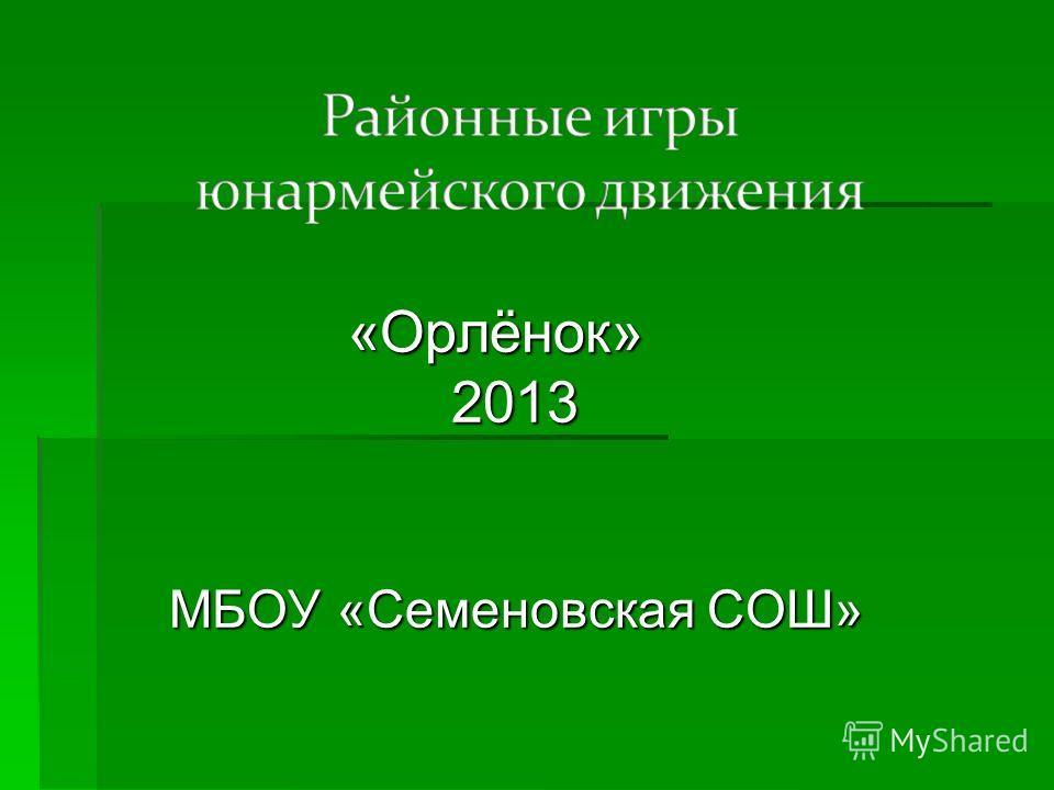 «Орлёнок» «Орлёнок» 2013 2013 МБОУ «Семеновская СОШ» МБОУ «Семеновская СОШ»