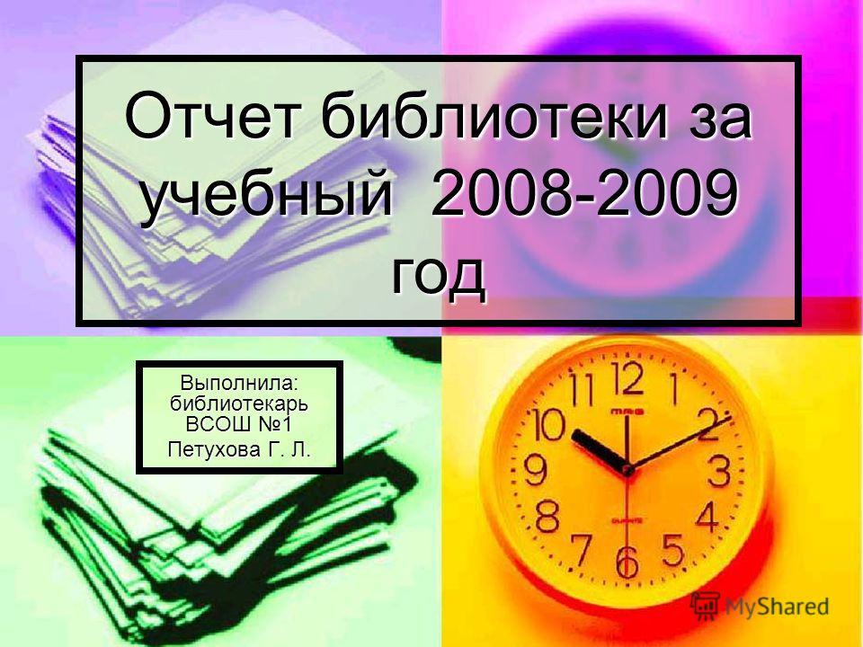 Отчет библиотеки за учебный 2008-2009 год Выполнила: библиотекарь ВСОШ 1 Петухова Г. Л.