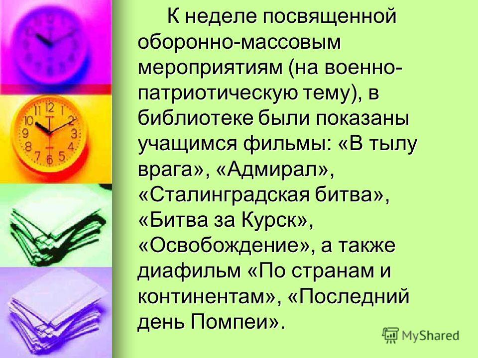 К неделе посвященной оборонно-массовым мероприятиям (на военно- патриотическую тему), в библиотеке были показаны учащимся фильмы: «В тылу врага», «Адмирал», «Сталинградская битва», «Битва за Курск», «Освобождение», а также диафильм «По странам и конт