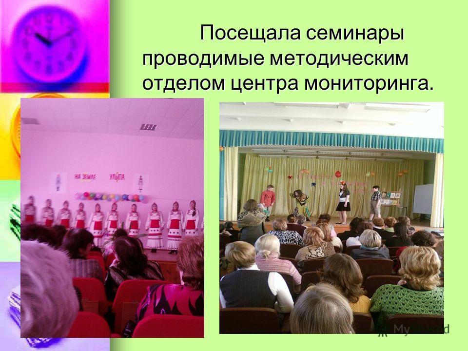 Посещала семинары проводимые методическим отделом центра мониторинга.