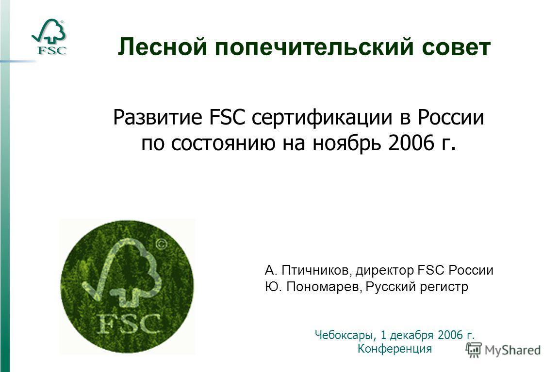 Лесной попечительский совет Чебоксары, 1 декабря 2006 г. Конференция А. Птичников, директор FSC России Ю. Пономарев, Русский регистр Развитие FSC сертификации в России по состоянию на ноябрь 2006 г.
