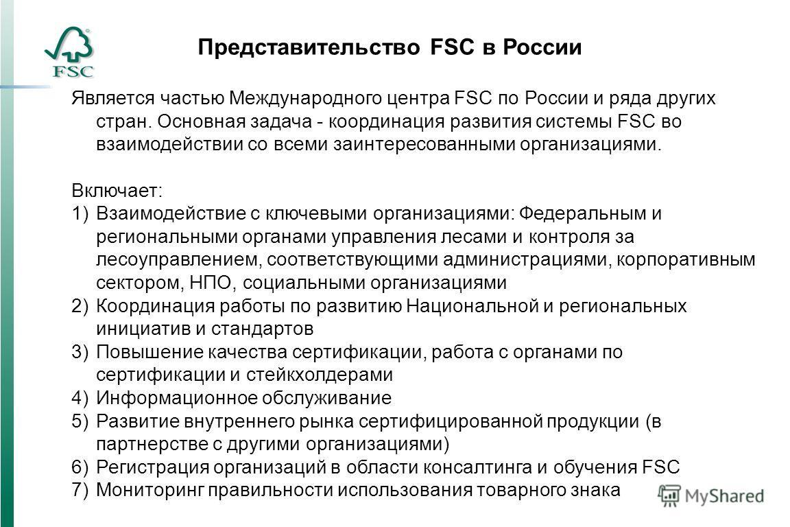 Представительство FSC в России Является частью Международного центра FSС по России и ряда других стран. Основная задача - координация развития системы FSC во взаимодействии со всеми заинтересованными организациями. Включает: 1)Взаимодействие с ключев