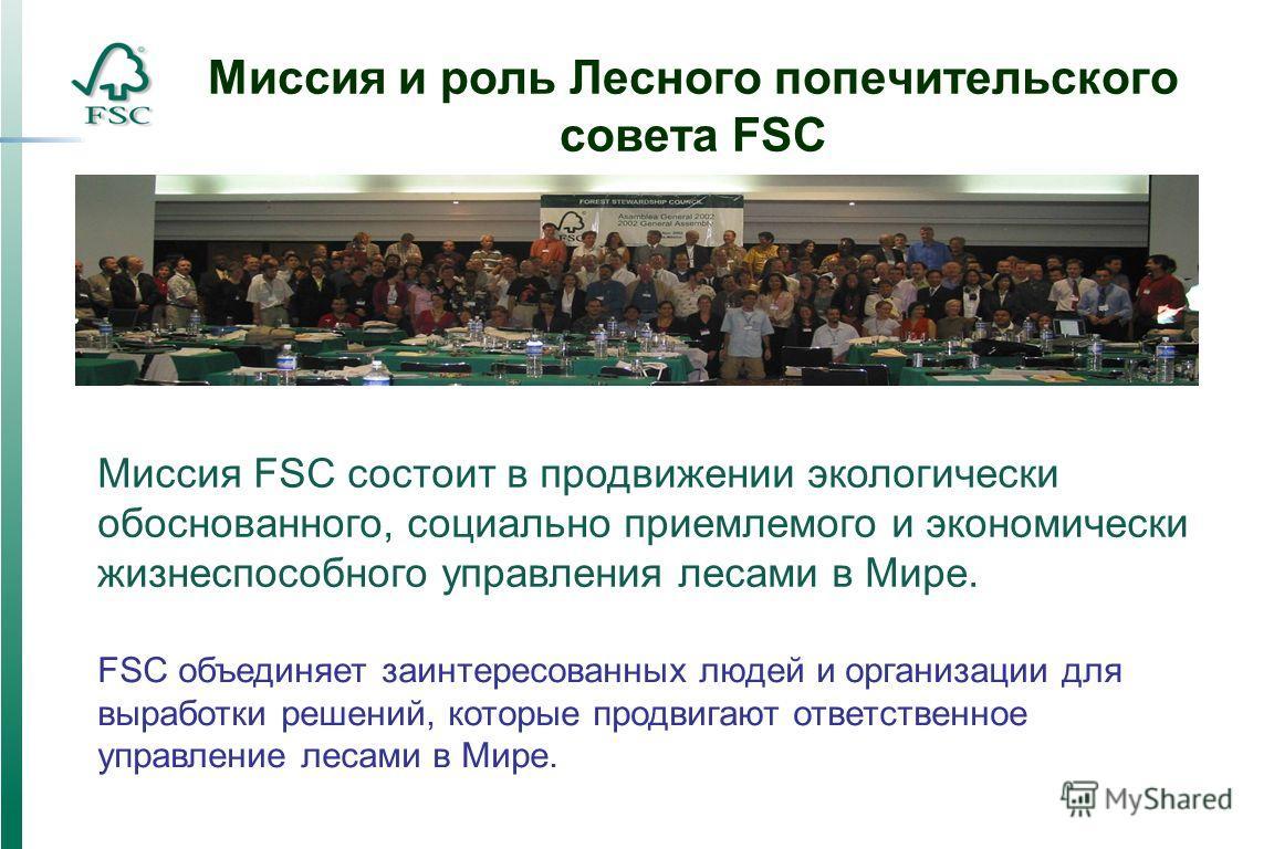 Миссия и роль Лесного попечительского совета FSC FSC объединяет заинтересованных людей и организации для выработки решений, которые продвигают ответственное управление лесами в Мире. Миссия FSC состоит в продвижении экологически обоснованного, социал