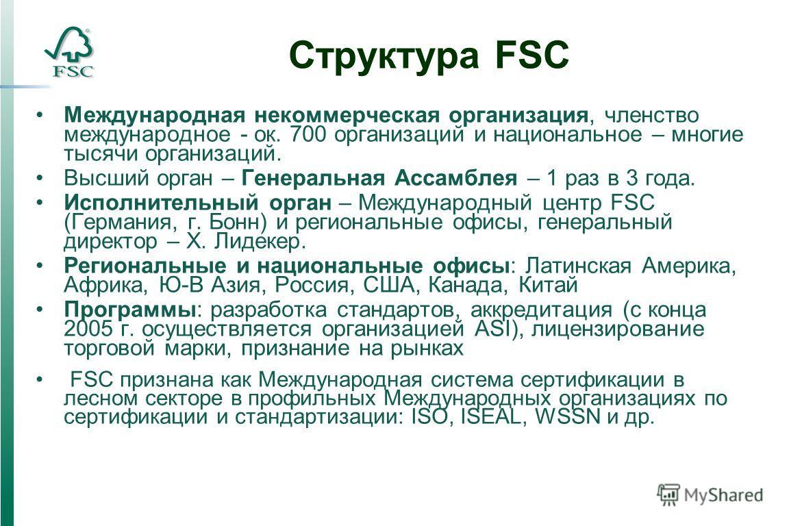 Структура FSC Международная некоммерческая организация, членство международное - ок. 700 организаций и национальное – многие тысячи организаций. Высший орган – Генеральная Ассамблея – 1 раз в 3 года. Исполнительный орган – Международный центр FSC (Ге