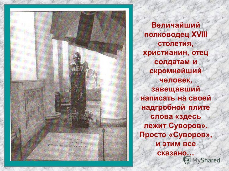 Величайший полководец XVIII столетия, христианин, отец солдатам и скромнейший человек, завещавший написать на своей надгробной плите слова «здесь лежит Суворов». Просто «Суворов», и этим все сказано…