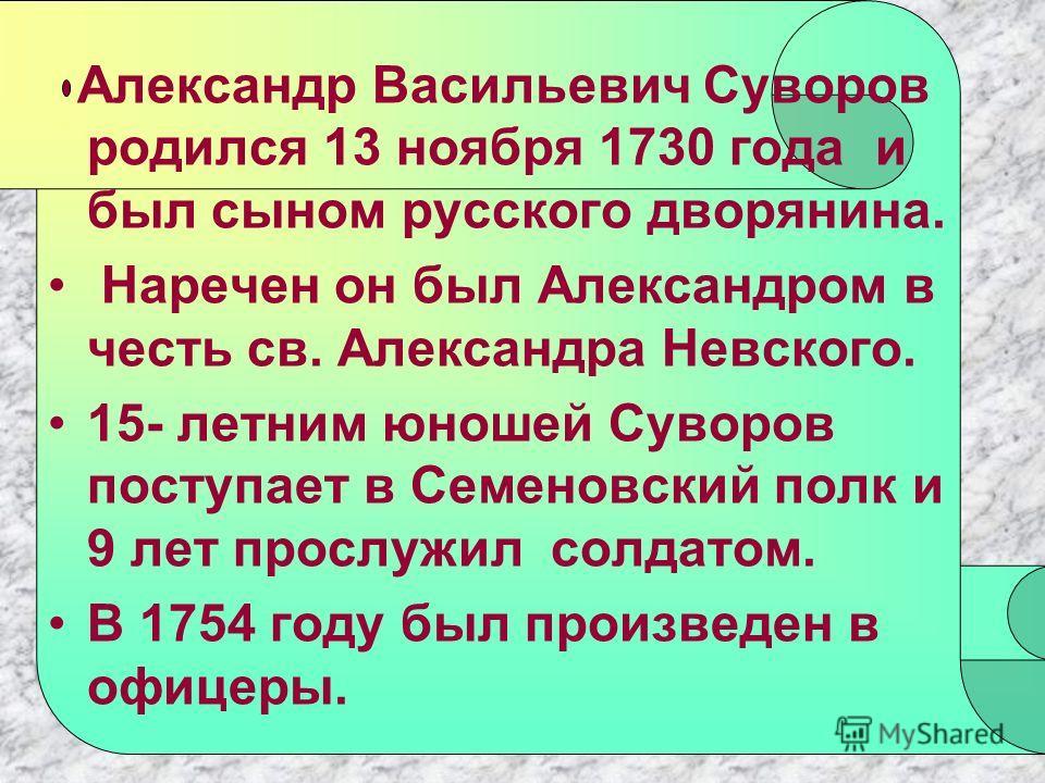 Александр Васильевич Суворов родился 13 ноября 1730 года и был сыном русского дворянина. Наречен он был Александром в честь св. Александра Невского. 15- летним юношей Суворов поступает в Семеновский полк и 9 лет прослужил солдатом. В 1754 году был пр