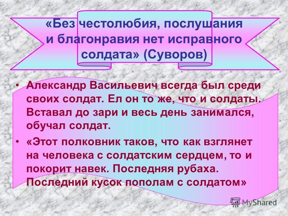 «Без честолюбия, послушания и благонравия нет исправного солдата» (Суворов) Александр Васильевич всегда был среди своих солдат. Ел он то же, что и солдаты. Вставал до зари и весь день занимался, обучал солдат. «Этот полковник таков, что как взглянет