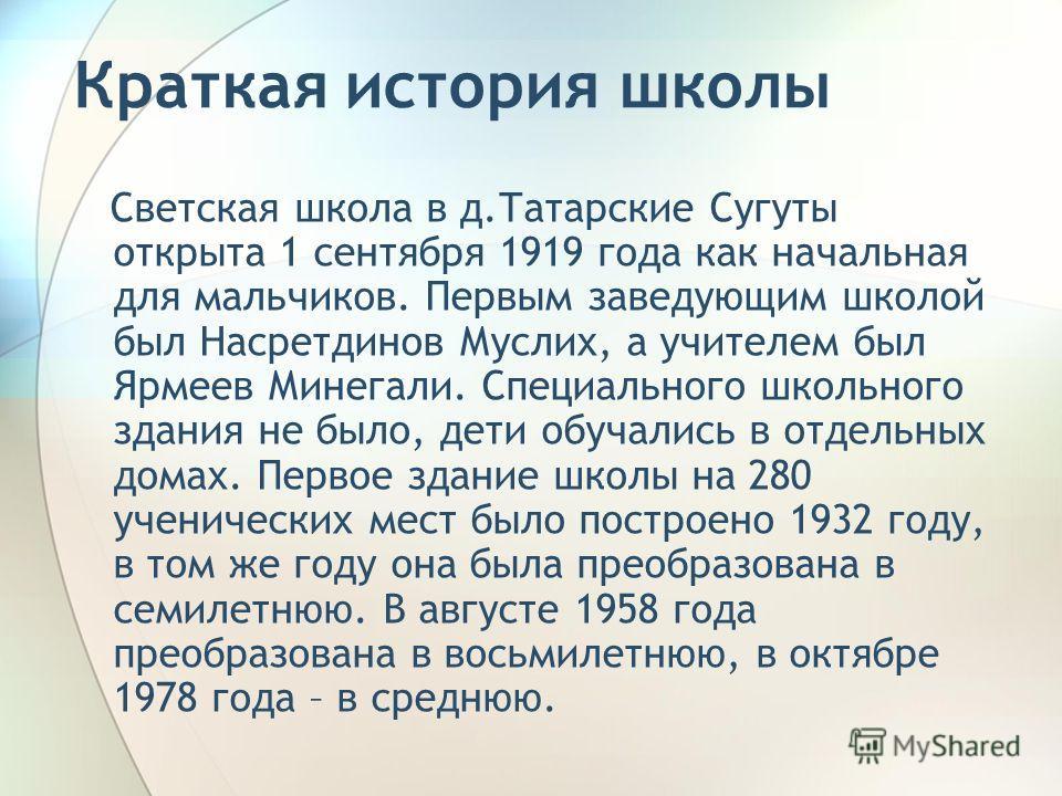 Краткая история школы Светская школа в д.Татарские Сугуты открыта 1 сентября 1919 года как начальная для мальчиков. Первым заведующим школой был Насретдинов Муслих, а учителем был Ярмеев Минегали. Специального школьного здания не было, дети обучались