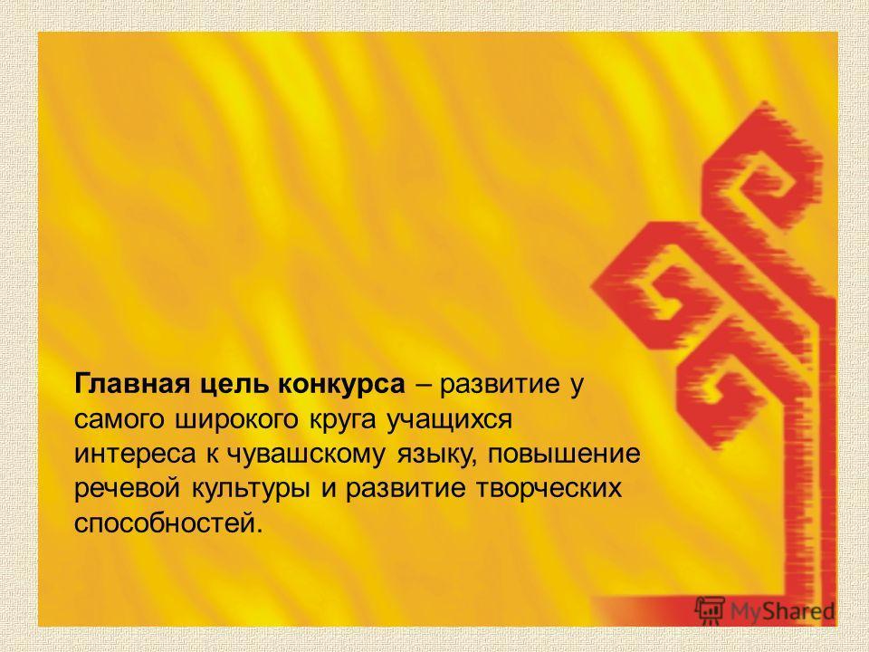 Главная цель конкурса – развитие у самого широкого круга учащихся интереса к чувашскому языку, повышение речевой культуры и развитие творческих способностей.