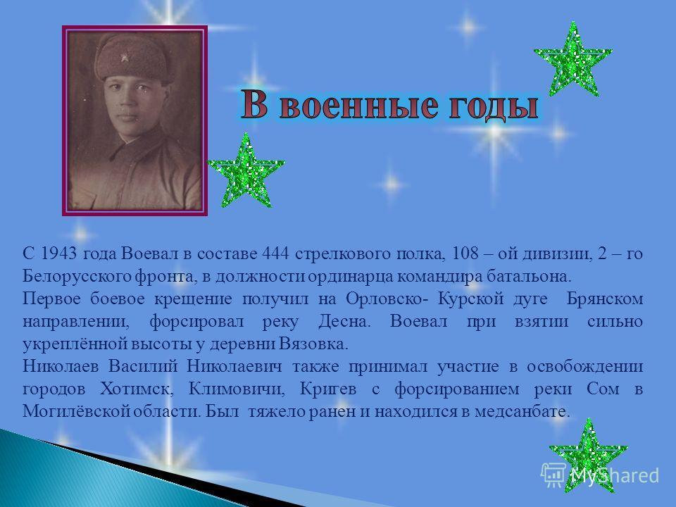 С 1943 года Воевал в составе 444 стрелкового полка, 108 – ой дивизии, 2 – го Белорусского фронта, в должности ординарца командира батальона. Первое боевое крещение получил на Орловско- Курской дуге Брянском направлении, форсировал реку Десна. Воевал