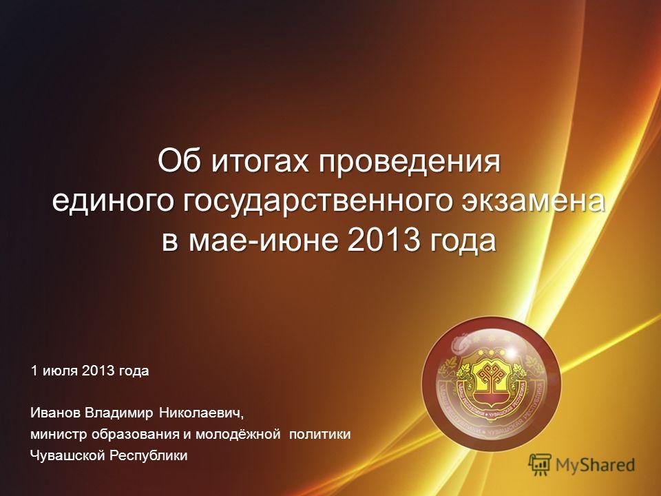 Об итогах проведения единого государственного экзамена в мае-июне 2013 года 1 июля 2013 года Иванов Владимир Николаевич, министр образования и молодёжной политики Чувашской Республики