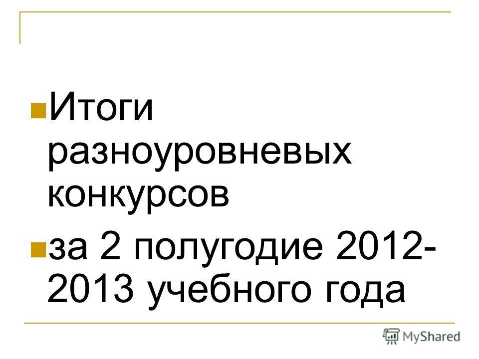 Итоги разноуровневых конкурсов за 2 полугодие 2012- 2013 учебного года