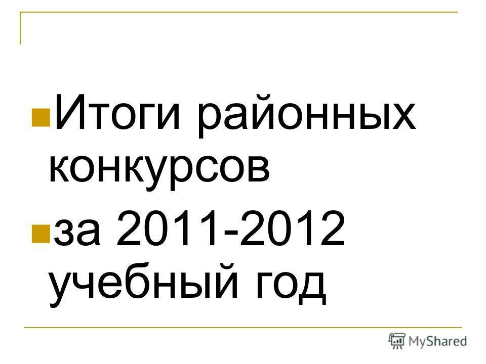 Итоги районных конкурсов за 2011-2012 учебный год