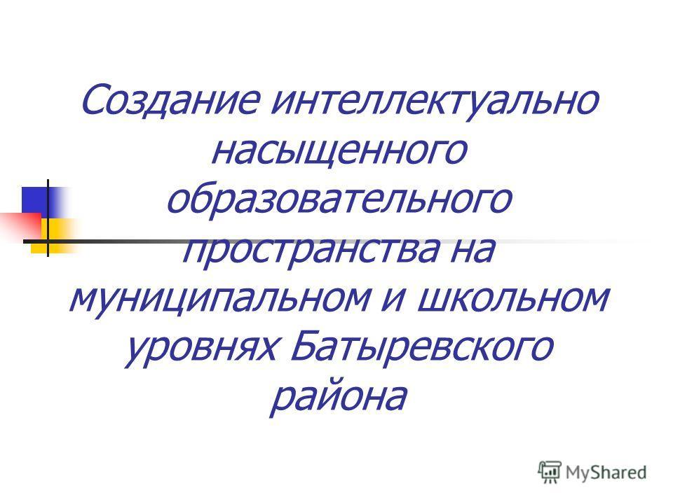 Создание интеллектуально насыщенного образовательного пространства на муниципальном и школьном уровнях Батыревского района