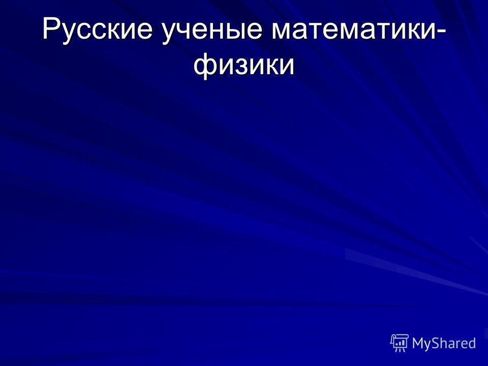 Русские ученые математики- физики