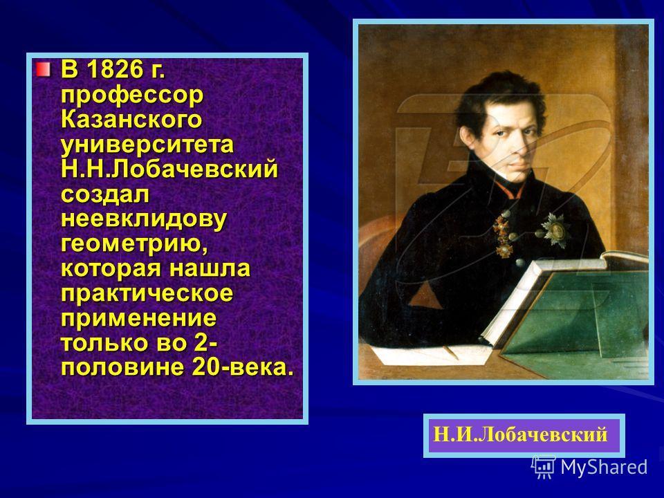 В 1826 г. профессор Казанского университета Н.Н.Лобачевский создал неевклидову геометрию, которая нашла практическое применение только во 2- половине 20-века. Н.И.Лобачевский