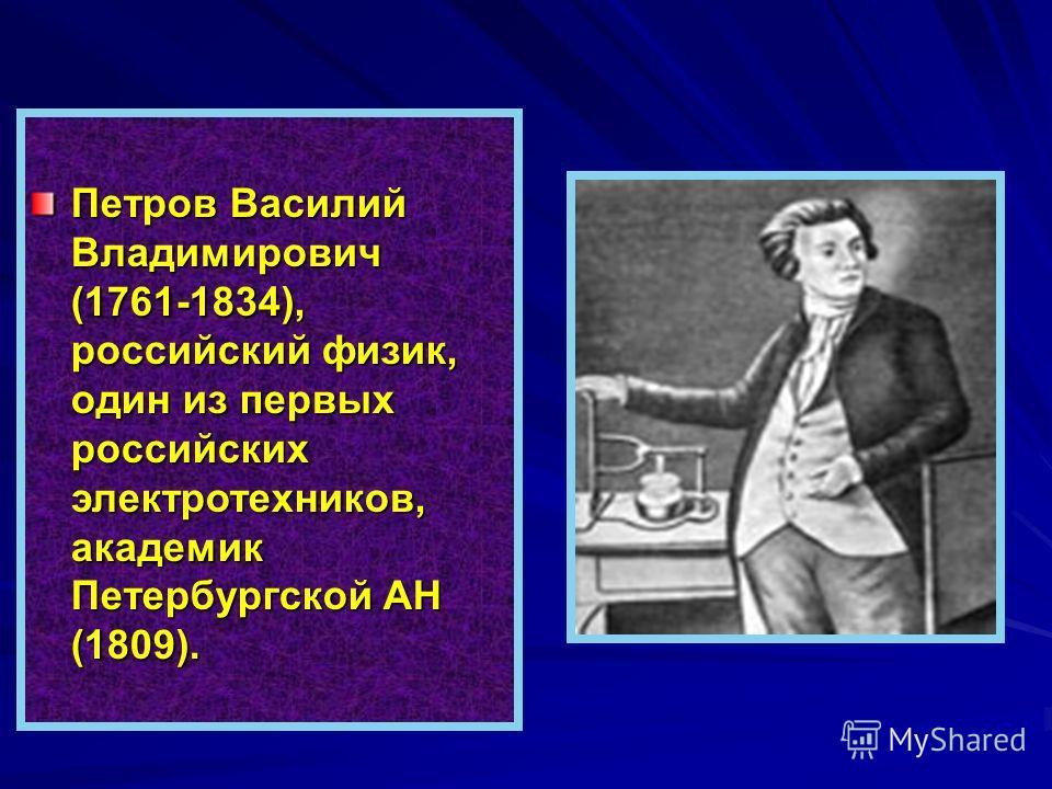 Петров Василий Владимирович (1761-1834), российский физик, один из первых российских электротехников, академик Петербургской АН (1809).