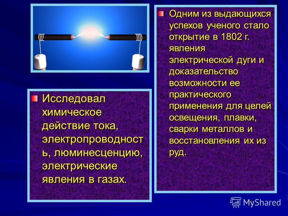 Одним из выдающихся успехов ученого стало открытие в 1802 г. явления электрической дуги и доказательство возможности ее практического применения для целей освещения, плавки, сварки металлов и восстановления их из руд. Исследовал химическое действие т