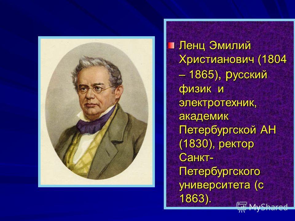 Ленц Эмилий Христианович (1804 – 1865), р усский физик и электротехник, академик Петербургской АН (1830), ректор Санкт- Петербургского университета (с 1863).