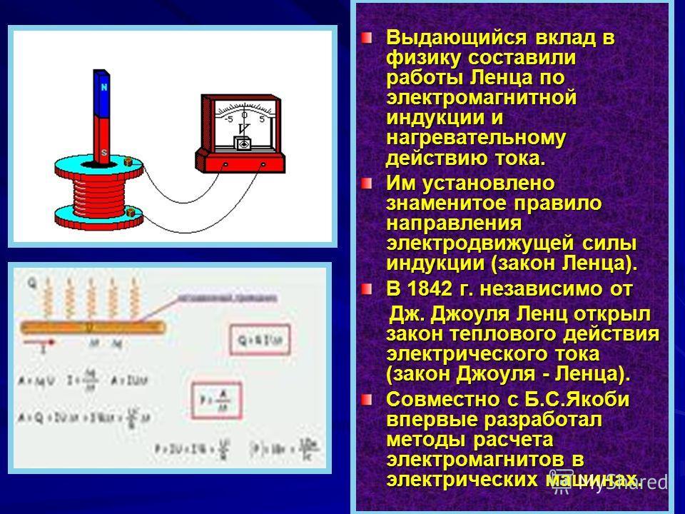 Выдающийся вклад в физику составили работы Ленца по электромагнитной индукции и нагревательному действию тока. Им установлено знаменитое правило направления электродвижущей силы индукции (закон Ленца). В 1842 г. независимо от Дж. Джоуля Ленц открыл з