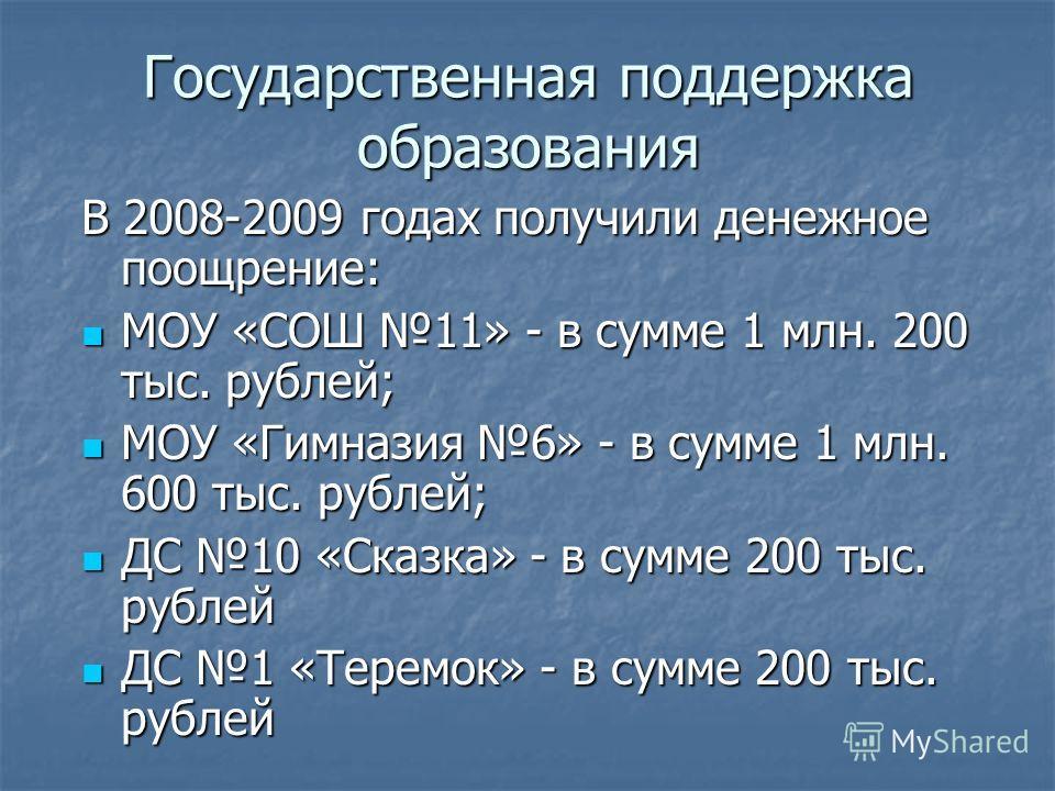Государственная поддержка образования В 2008-2009 годах получили денежное поощрение: МОУ «СОШ 11» - в сумме 1 млн. 200 тыс. рублей; МОУ «СОШ 11» - в сумме 1 млн. 200 тыс. рублей; МОУ «Гимназия 6» - в сумме 1 млн. 600 тыс. рублей; МОУ «Гимназия 6» - в