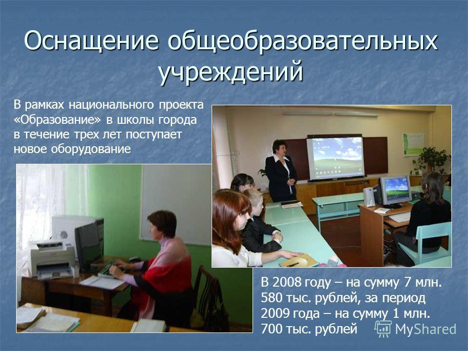 Оснащение общеобразовательных учреждений В рамках национального проекта «Образование» в школы города в течение трех лет поступает новое оборудование В 2008 году – на сумму 7 млн. 580 тыс. рублей, за период 2009 года – на сумму 1 млн. 700 тыс. рублей