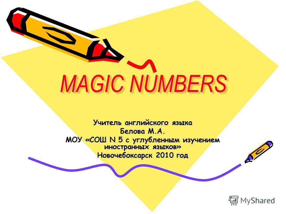 Учитель английского языка Белова М.А. МОУ «СОШ N 5 с углубленным изучением иностранных языков» Новочебоксарск 2010 год MAGIC NUMBERS