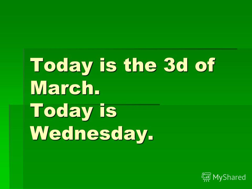 Today is the 3d of March. Today is Wednesday.