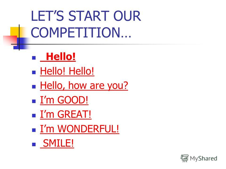 LETS START OUR COMPETITION… Hello! Hello! Hello! Hello! Hello, how are you? Im GOOD! Im GREAT! Im WONDERFUL! Im WONDERFUL! SMILE!