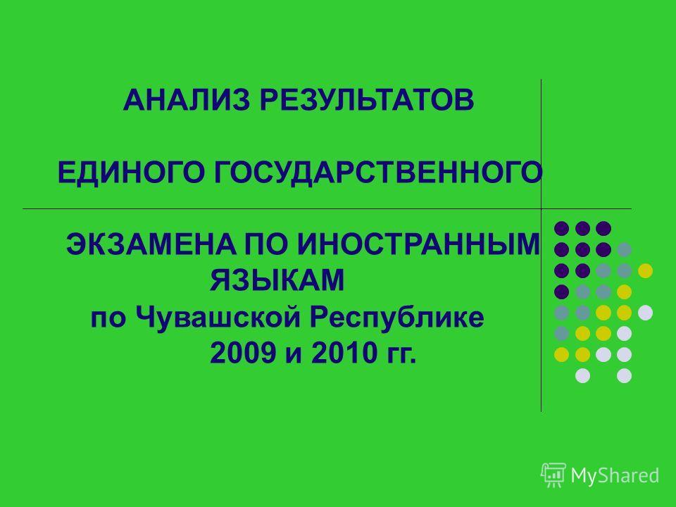 АНАЛИЗ РЕЗУЛЬТАТОВ ЕДИНОГО ГОСУДАРСТВЕННОГО ЭКЗАМЕНА ПО ИНОСТРАННЫМ ЯЗЫКАМ по Чувашской Республике 2009 и 2010 гг.