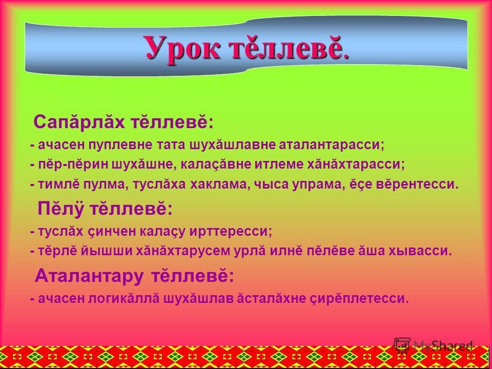 Сапăрлăх тĕллевĕ: - ачасен пуплевне тата шухăшлавне аталантарасси; - пĕр-пĕрин шухăшне, калаçăвне итлеме хăнăхтарасси; - тимлĕ пулма, туслăха хаклама, чыса упрама, ĕçе вĕрентесси. Пĕлÿ тĕллевĕ: - туслăх çинчен калаçу ирттересси; - тĕрлĕ йышши хăнăхта