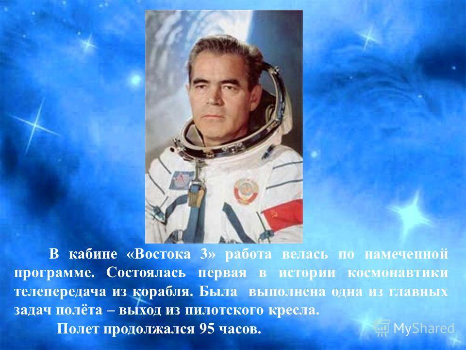 В кабине «Востока 3» работа велась по намеченной программе. Состоялась первая в истории космонавтики телепередача из корабля. Была выполнена одна из главных задач полёта – выход из пилотского кресла. Полет продолжался 95 часов.