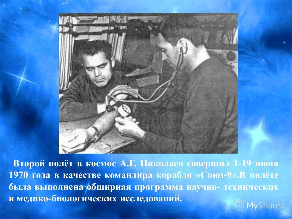 Второй полёт в космос А.Г. Николаев совершил 1-19 июня 1970 года в качестве командира корабля «Союз-9».В полёте была выполнена обширная программа научно- технических и медико-биологических исследований.