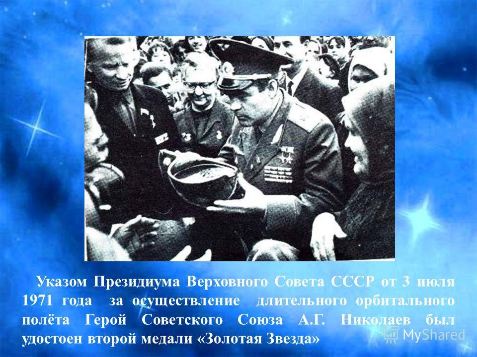 Указом Президиума Верховного Совета СССР от 3 июля 1971 года за осуществление длительного орбитального полёта Герой Советского Союза А.Г. Николаев был удостоен второй медали «Золотая Звезда»
