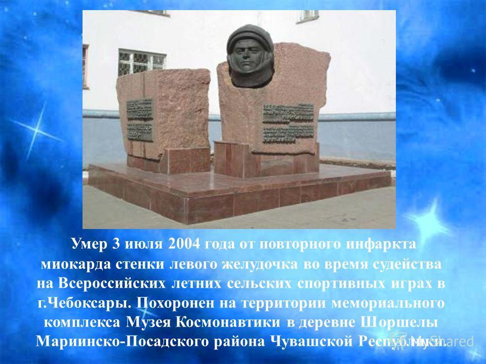 Умер 3 июля 2004 года от повторного инфаркта миокарда стенки левого желудочка во время судейства на Всероссийских летних сельских спортивных играх в г.Чебоксары. Похоронен на территории мемориального комплекса Музея Космонавтики в деревне Шоршелы Мар