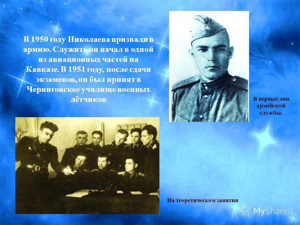 В 1950 году Николаева призвали в армию. Служить он начал в одной из авиационных частей на Кавказе. В 1951 году, после сдачи экзаменов, он был принят в Черниговское училище военных лётчиков В первые дни армейской службы. На теоретическом занятии