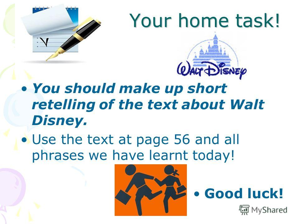 Your home task! You should make up short retelling of the text about Walt Disney. Use the text at page 56 and all phrases we have learnt today! Good luck!