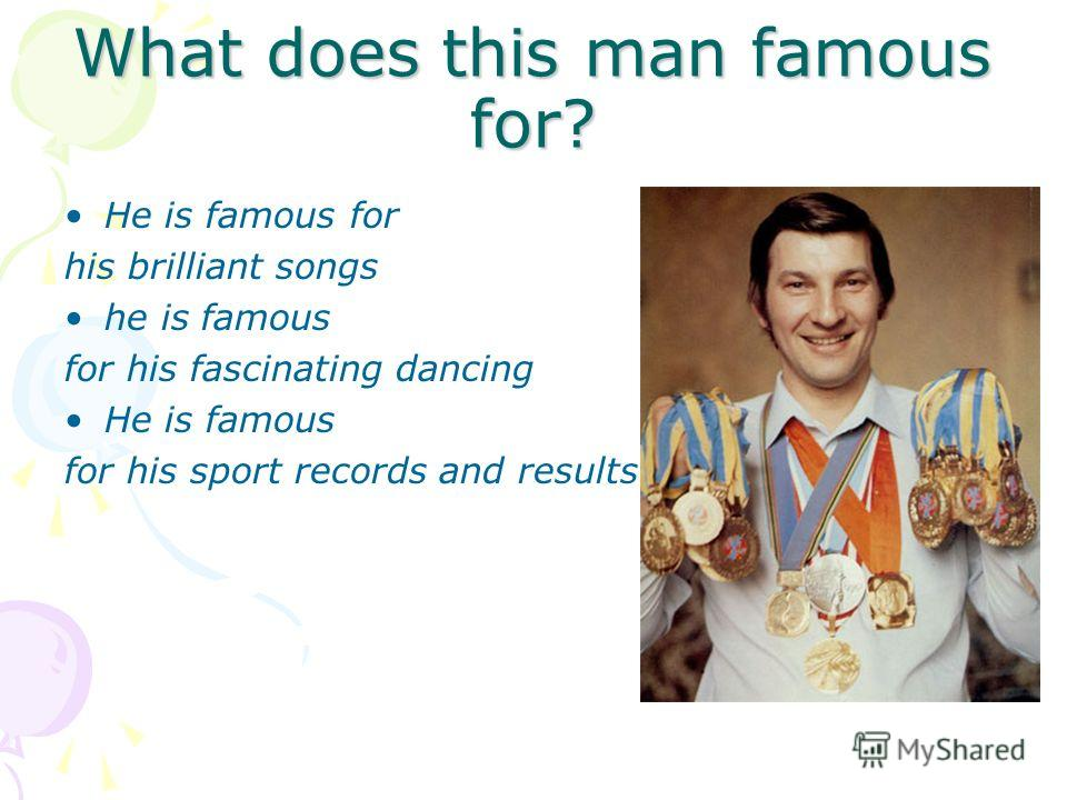 What does this man famous for? He is famous for his brilliant songs he is famous for his fascinating dancing He is famous for his sport records and results