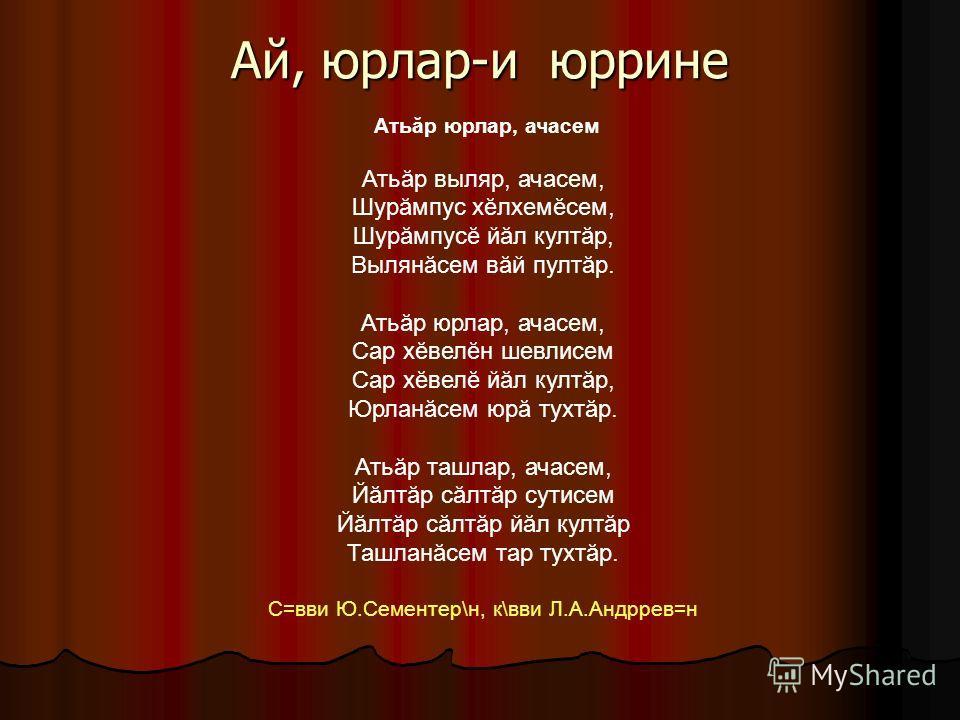 Ай, юрлар-и юррине Атьăр юрлар, ачасем Атьăр выляр, ачасем, Шурăмпус хĕлхемĕсем, Шурăмпусĕ йăл култăр, Вылянăсем вăй пултăр. Атьăр юрлар, ачасем, Сар хĕвелĕн шевлисем Сар хĕвелĕ йăл култăр, Юрланăсем юрă тухтăр. Атьăр ташлар, ачасем, Йăлтăр сăлтăр су