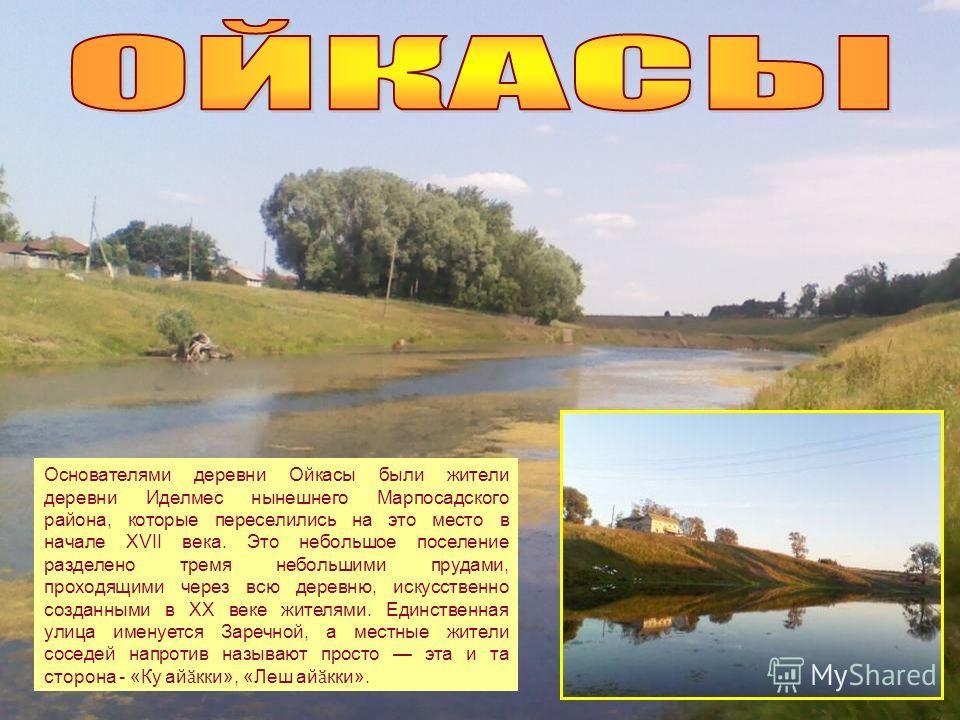 Основателями деревни Ойкасы были жители деревни Иделмес нынешнего Марпосадского района, которые переселились на это место в начале XVII века. Это небольшое поселение разделено тремя небольшими прудами, проходящими через всю деревню, искусственно созд