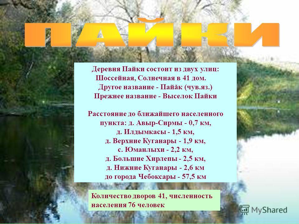 Деревня Пайки состоит из двух улиц: Шоссейная, Солнечная в 41 дом. Другое название - Пайăк (чув.яз.) Прежнее название - Выселок Пайки Расстояние до ближайшего населенного пункта: д. Авыр-Сирмы - 0,7 км, д. Илдымкасы - 1,5 км, д. Верхние Куганары - 1,