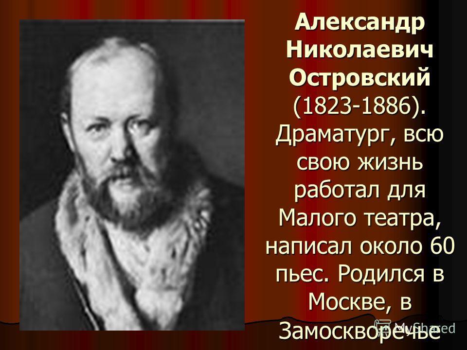 Александр Николаевич Островский (1823-1886). Драматург, всю свою жизнь работал для Малого театра, написал около 60 пьес. Родился в Москве, в Замоскворечье