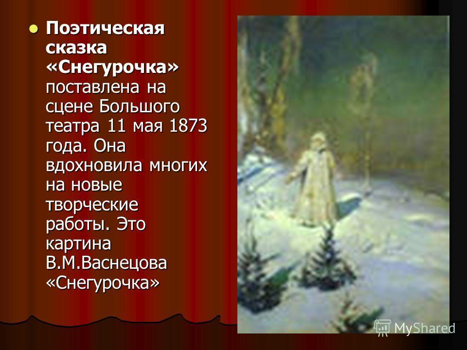 Поэтическая сказка «Снегурочка» поставлена на сцене Большого театра 11 мая 1873 года. Она вдохновила многих на новые творческие работы. Это картина В.М.Васнецова «Снегурочка» Поэтическая сказка «Снегурочка» поставлена на сцене Большого театра 11 мая