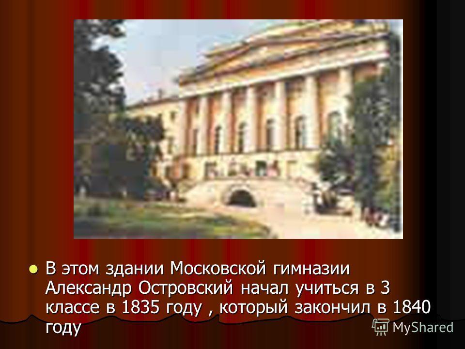 В этом здании Московской гимназии Александр Островский начал учиться в 3 классе в 1835 году, который закончил в 1840 году В этом здании Московской гимназии Александр Островский начал учиться в 3 классе в 1835 году, который закончил в 1840 году