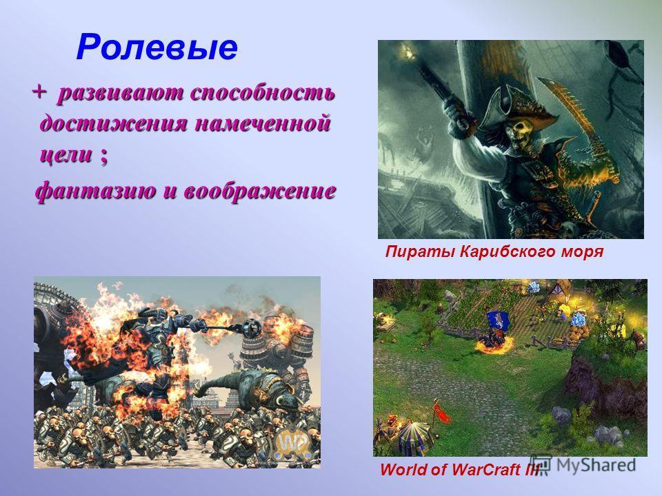 Ролевые + развивают способность достижения намеченной цели ; фантазию и воображение World of WarCraft III Пираты Карибского моря