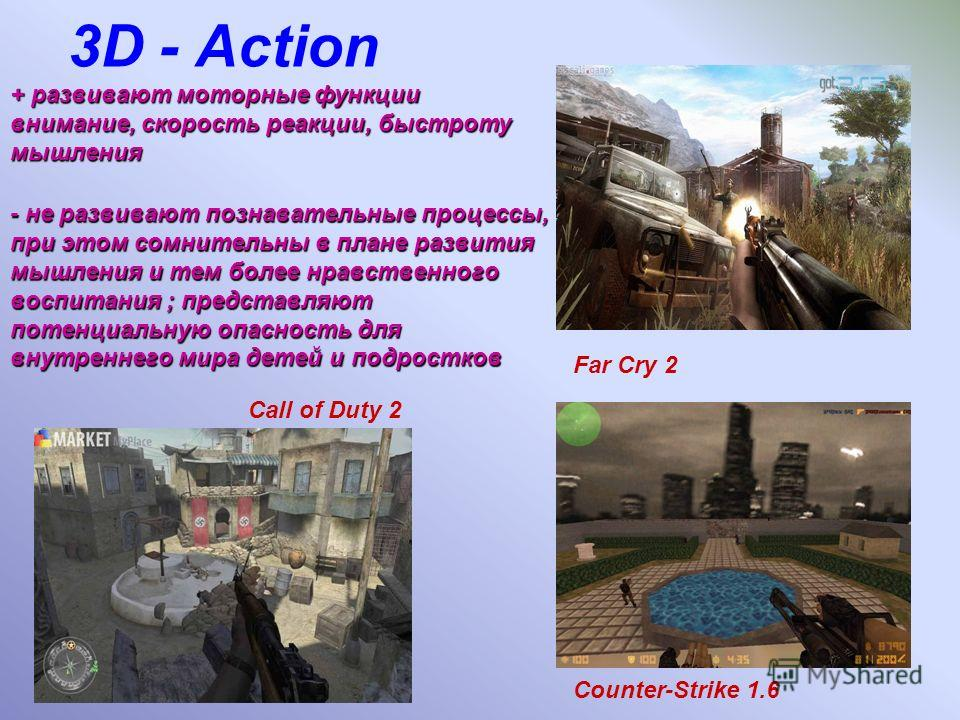 3D - Action - не развивают познавательные процессы, при этом сомнительны в плане развития мышления и тем более нравственного воспитания ; представляют потенциальную опасность для внутреннего мира детей и подростков Far Cry 2 Counter-Strike 1.6 Call o