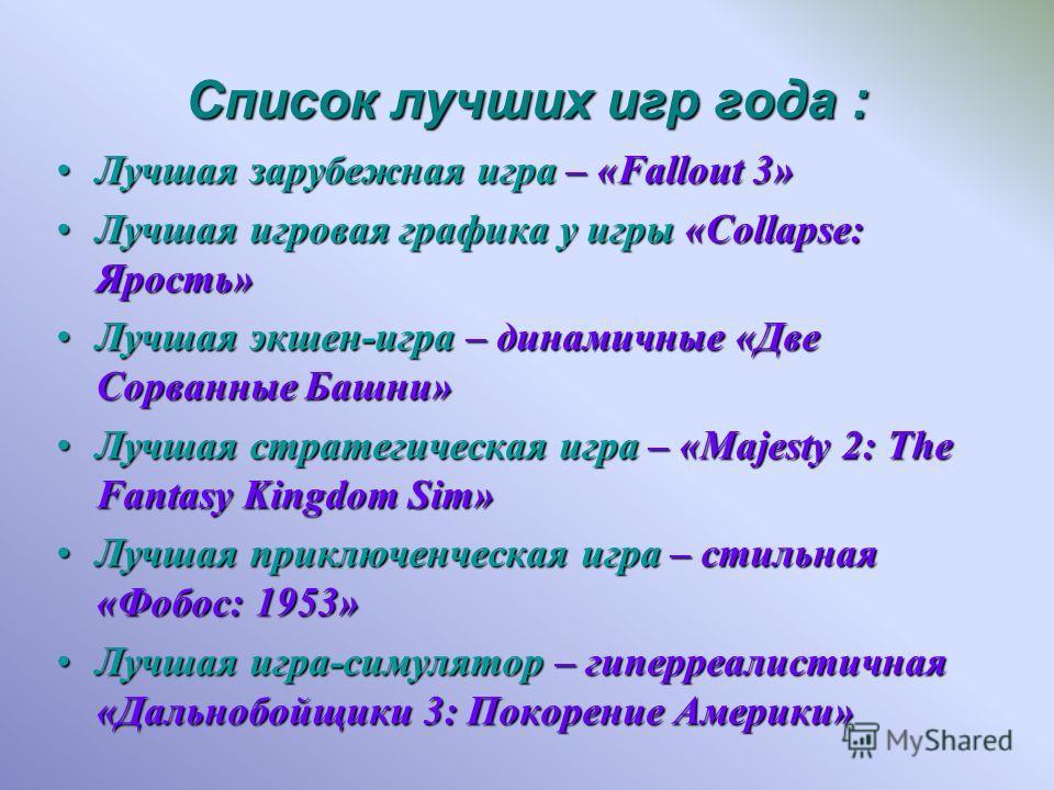 Список лучших игр года : Лучшая зарубежная игра – «Fallout 3»Лучшая зарубежная игра – «Fallout 3» Лучшая игровая графика у игры «Collapse: Ярость»Лучшая игровая графика у игры «Collapse: Ярость» Лучшая экшен-игра – динамичные «Две Сорванные Башни»Луч